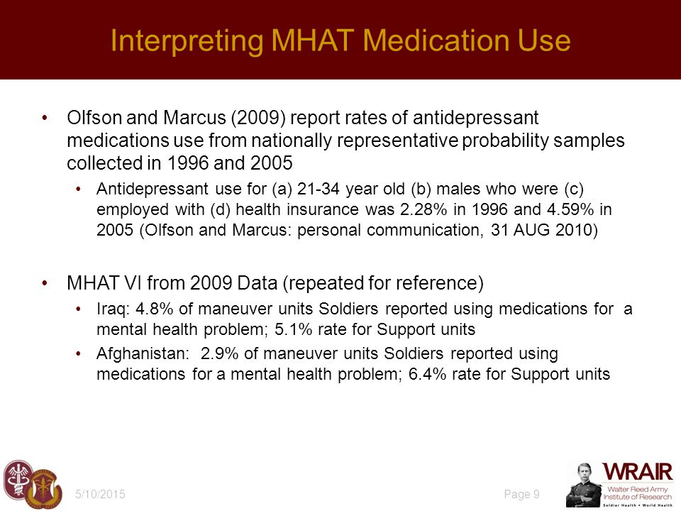 Olfson and Marcus (2009) report rates of antidepressant medications use from nationally representative probability samples collected in 1996 and 2005 Antidepressant use for (a) 21-34 year old (b) males who were (c) employed with (d) health insurance was 2.28% in 1996 and 4.59% in 2005 (Olfson and Marcus: personal communication, 31 AUG 2010) MHAT VI from 2009 Data (repeated for reference) Iraq: 4.8% of maneuver units Soldiers reported using medications for a mental health problem; 5.1% rate for Support units Afghanistan: 2.9% of maneuver units Soldiers reported using medications for a mental health problem; 6.4% rate for Support units 5/10/2015 Page 9 Interpreting MHAT Medication Use