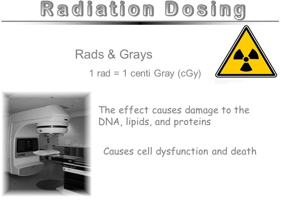 1 rad = 1 centi Gray (cGy) The effect causes damage to the DNA, lipids, and proteins Causes cell dysfunction and death Rads & Grays