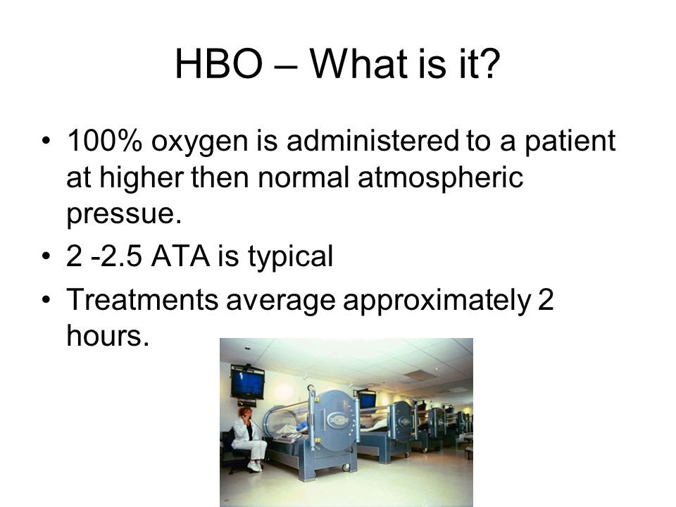 HBO – What is it? 100% oxygen is administered to a patient at higher then normal atmospheric pressue. 2 -2.5 ATA is typical Treatments average approxi