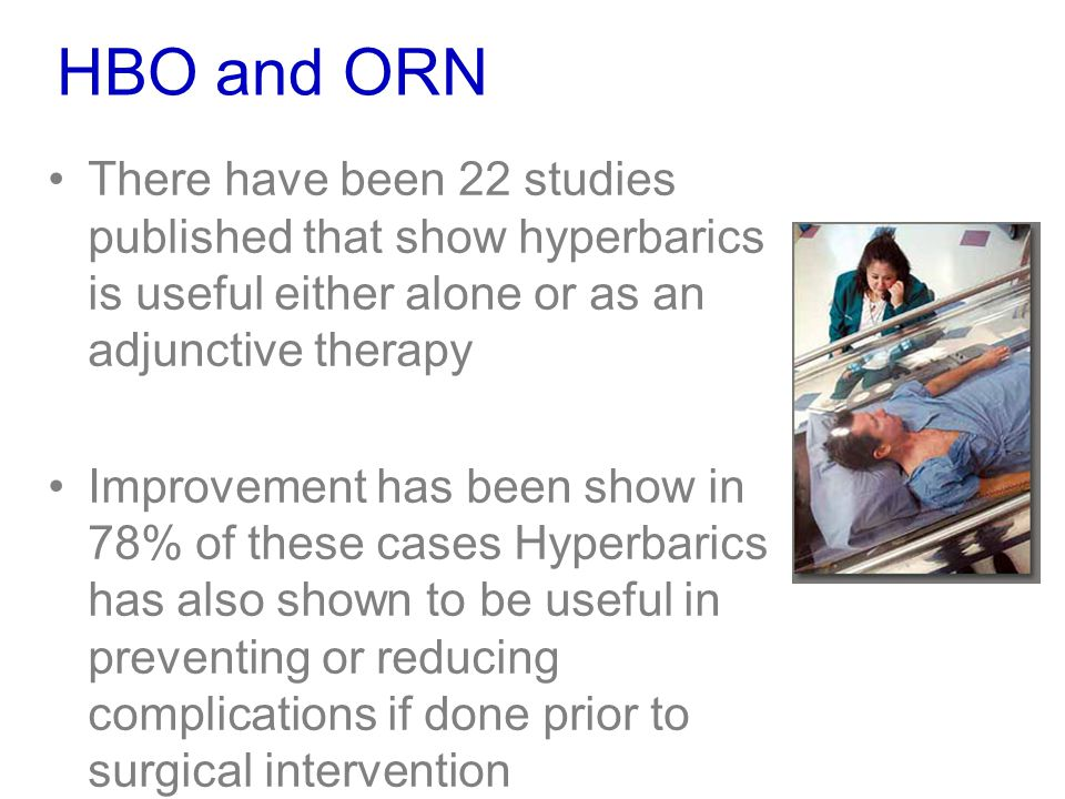 HBO and ORN There have been 22 studies published that show hyperbarics is useful either alone or as an adjunctive therapy Improvement has been show in