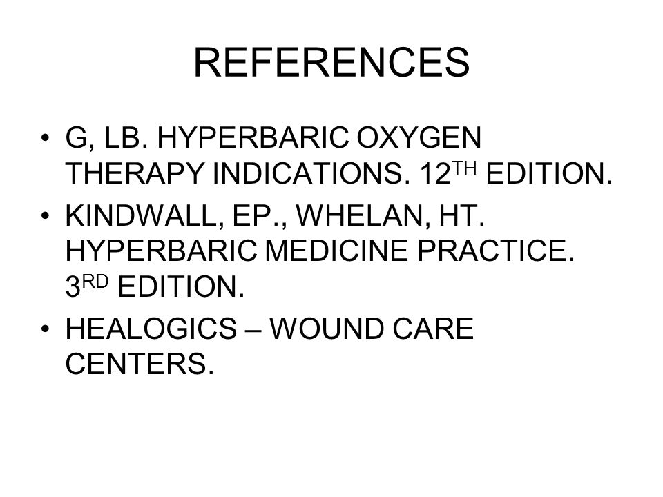 REFERENCES G, LB. HYPERBARIC OXYGEN THERAPY INDICATIONS. 12 TH EDITION. KINDWALL, EP., WHELAN, HT. HYPERBARIC MEDICINE PRACTICE. 3 RD EDITION. HEALOGI