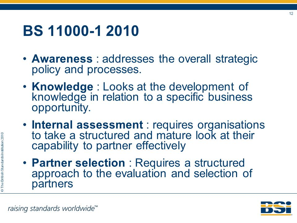 © The British Standards Institution 2010 12 BS 11000-1 2010 Awareness : addresses the overall strategic policy and processes. Knowledge : Looks at the