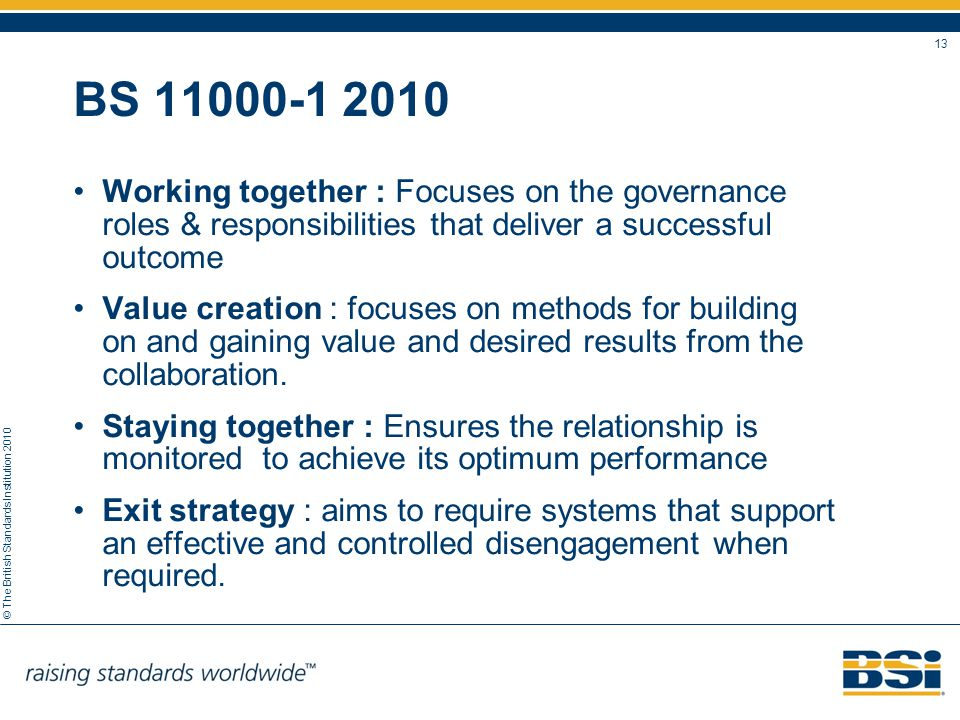© The British Standards Institution 2010 13 BS 11000-1 2010 Working together : Focuses on the governance roles & responsibilities that deliver a succe