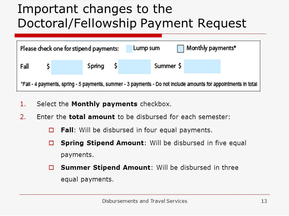 Disbursements and Travel Services13 Important changes to the Doctoral/Fellowship Payment Request 1.Select the Monthly payments checkbox. 2.Enter the t