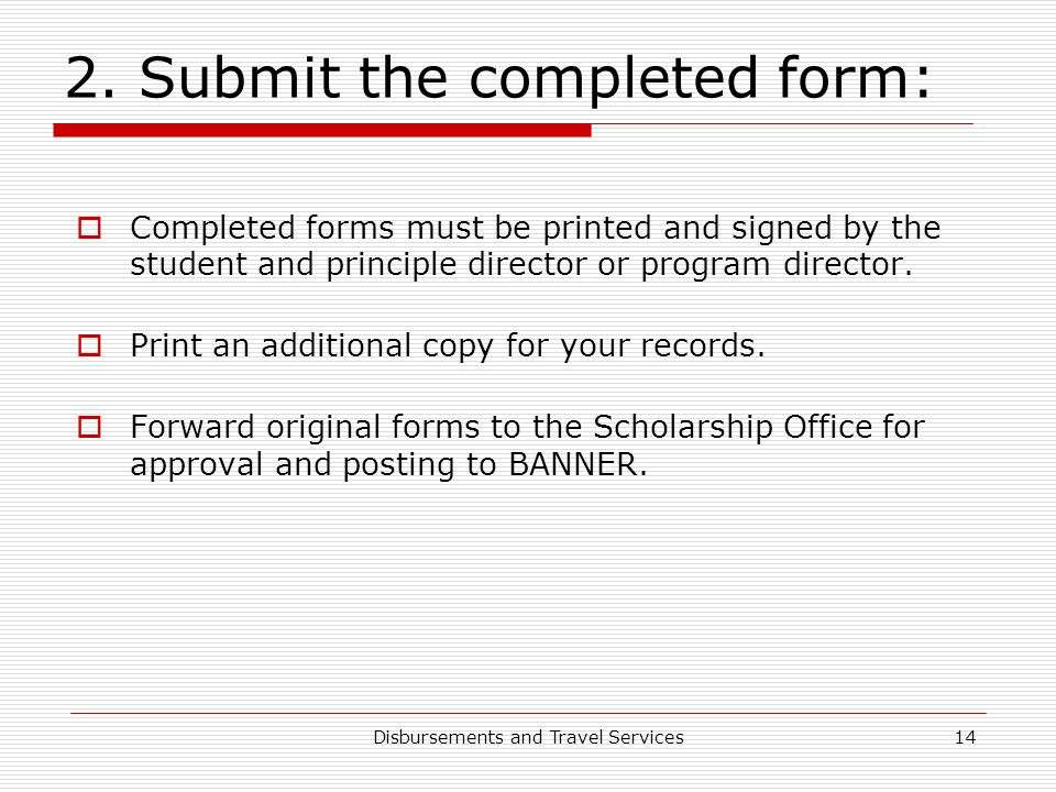 Disbursements and Travel Services14 2. Submit the completed form:  Completed forms must be printed and signed by the student and principle director o