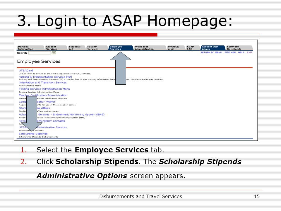 Disbursements and Travel Services15 3. Login to ASAP Homepage: 1.Select the Employee Services tab. 2.Click Scholarship Stipends. The Scholarship Stipe