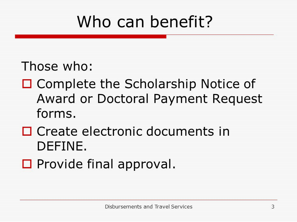 Disbursements and Travel Services3 Who can benefit? Those who:  Complete the Scholarship Notice of Award or Doctoral Payment Request forms.  Create