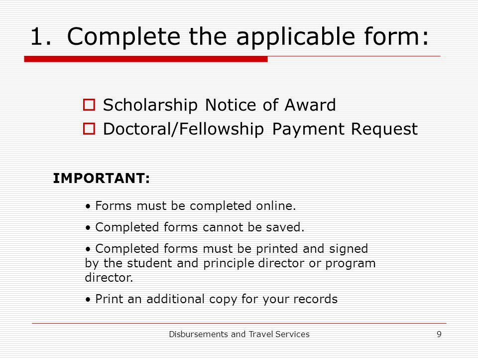Disbursements and Travel Services9 1.Complete the applicable form:  Scholarship Notice of Award  Doctoral/Fellowship Payment Request IMPORTANT: Form