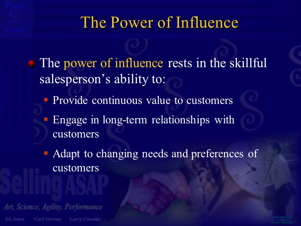 1 1 The Power of Influence The power of influence rests in the skillful salesperson's ability to:  Provide continuous value to customers  Engage in