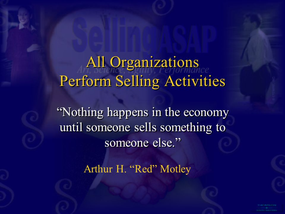 """All Organizations Perform Selling Activities """"Nothing happens in the economy until someone sells something to someone else."""" Arthur H. """"Red"""" Motley"""