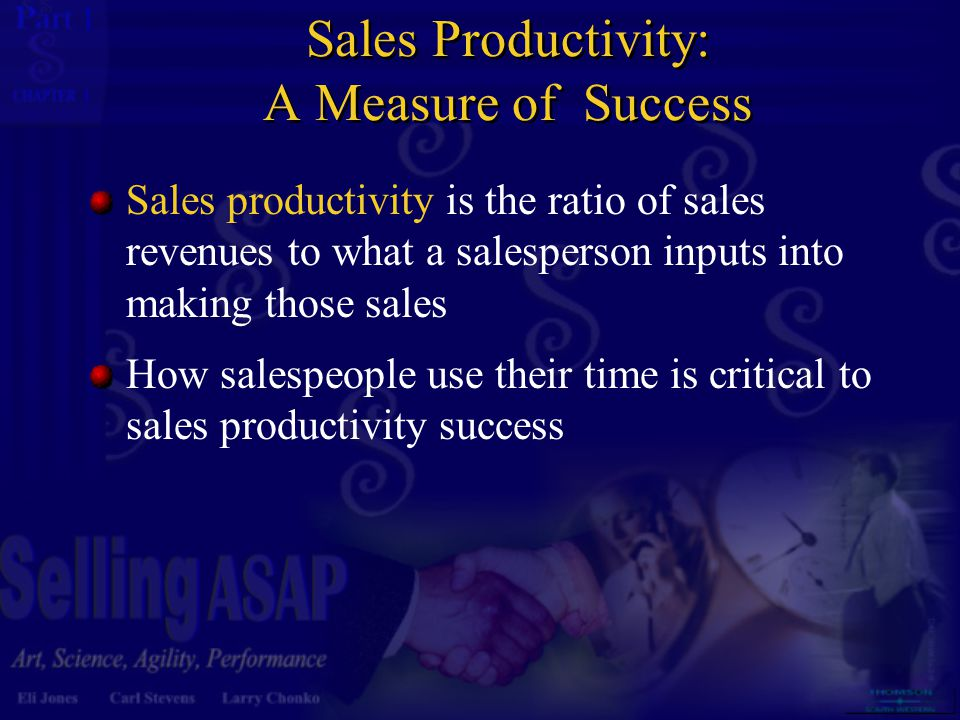 1 1 Sales Productivity: A Measure of Success Sales productivity is the ratio of sales revenues to what a salesperson inputs into making those sales Ho