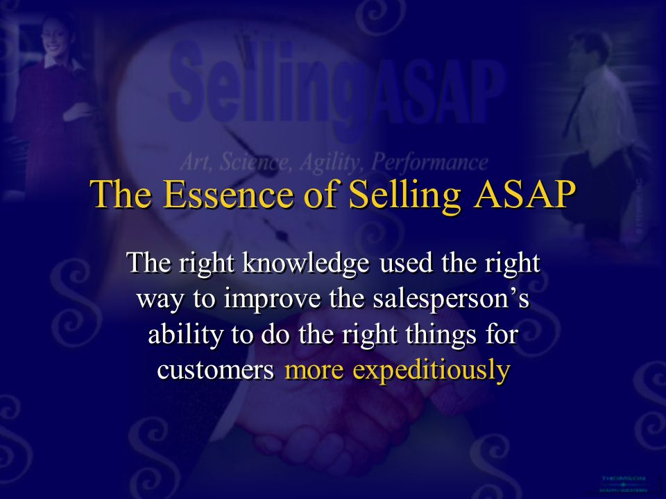 The Essence of Selling ASAP The right knowledge used the right way to improve the salesperson's ability to do the right things for customers more expe