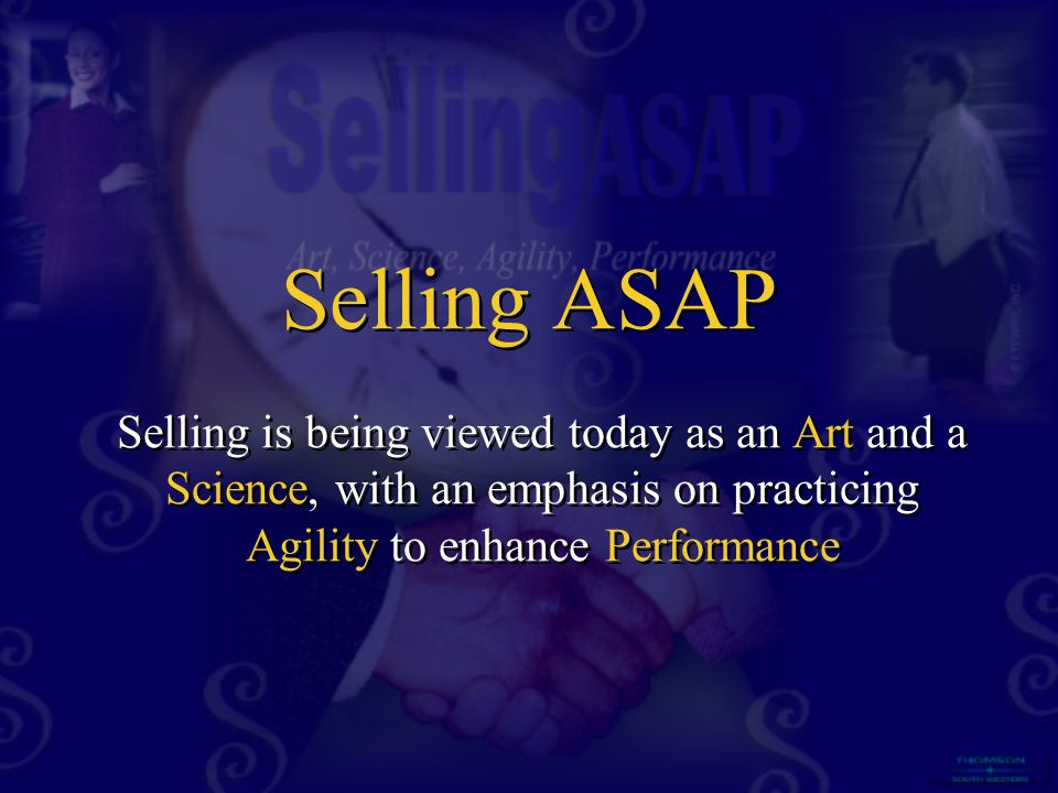 Selling ASAP Selling is being viewed today as an Art and a Science, with an emphasis on practicing Agility to enhance Performance