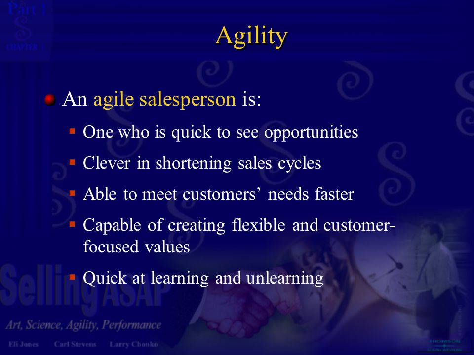 1 1 Agility An agile salesperson is:  One who is quick to see opportunities  Clever in shortening sales cycles  Able to meet customers' needs faste