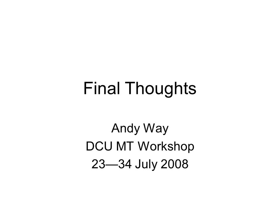 Final Thoughts Andy Way DCU MT Workshop 23—34 July 2008