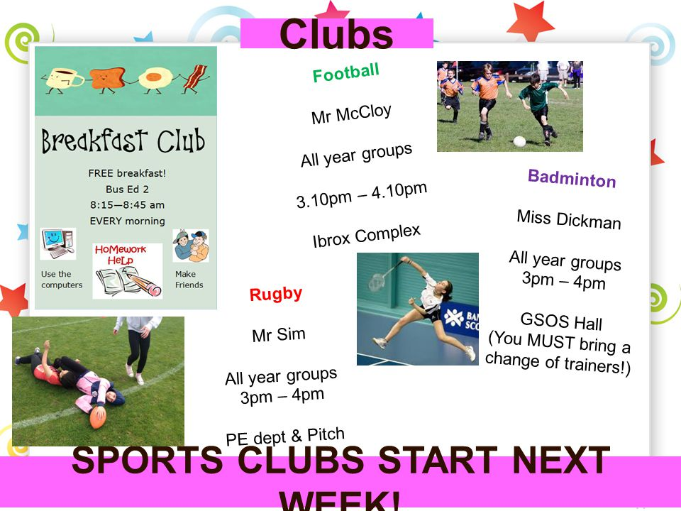 Clubs Rugby Mr Sim All year groups 3pm – 4pm PE dept & Pitch SPORTS CLUBS START NEXT WEEK! Badminton Miss Dickman All year groups 3pm – 4pm GSOS Hall