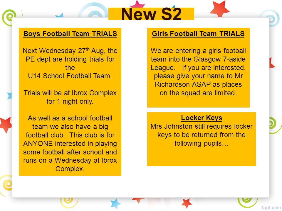 New S2 Boys Football Team TRIALS Next Wednesday 27 th Aug, the PE dept are holding trials for the U14 School Football Team.