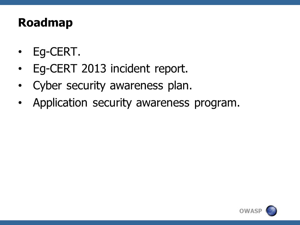 OWASP EG-CERT is charged with providing computer and information security incident response, support, defence and analysis against cyber attacks and collaboration with government, financial entities and any other critical information infrastructure sectors scoped to Egypt.