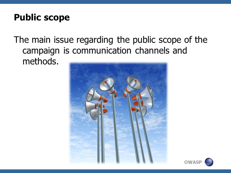 OWASP Public scope The main issue regarding the public scope of the campaign is communication channels and methods.