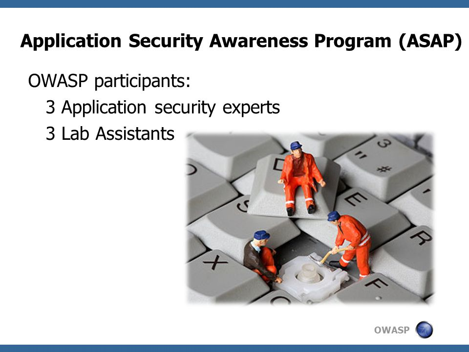 OWASP OWASP participants: 3 Application security experts 3 Lab Assistants Application Security Awareness Program (ASAP)