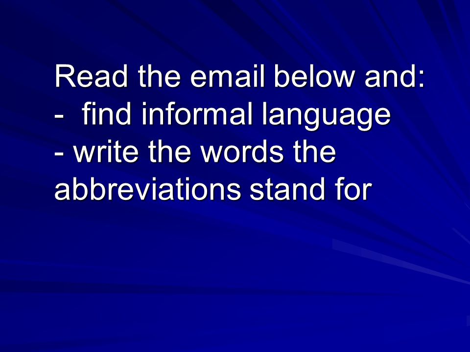 Read the email below and: - find informal language - write the words the abbreviations stand for Read the email below and: - find informal language - write the words the abbreviations stand for