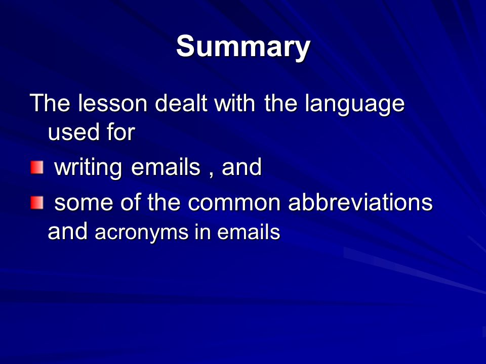 Summary The lesson dealt with the language used for writing emails, and writing emails, and some of the common abbreviations and acronyms in emails some of the common abbreviations and acronyms in emails