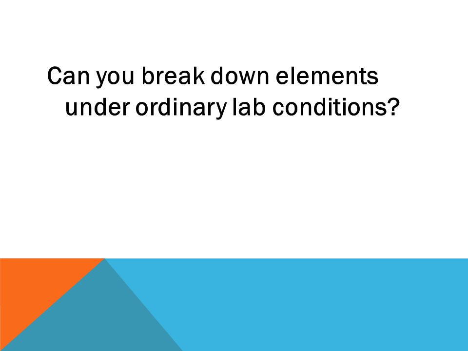 Can you break down elements under ordinary lab conditions