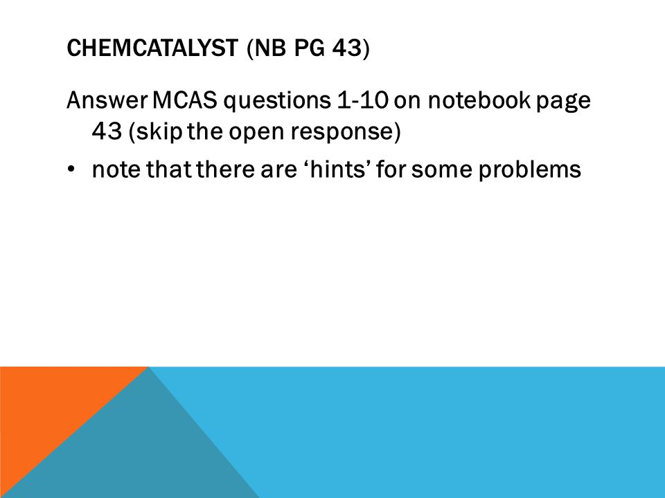 CHEMCATALYST (NB PG 43) Answer MCAS questions 1-10 on notebook page 43 (skip the open response) note that there are 'hints' for some problems