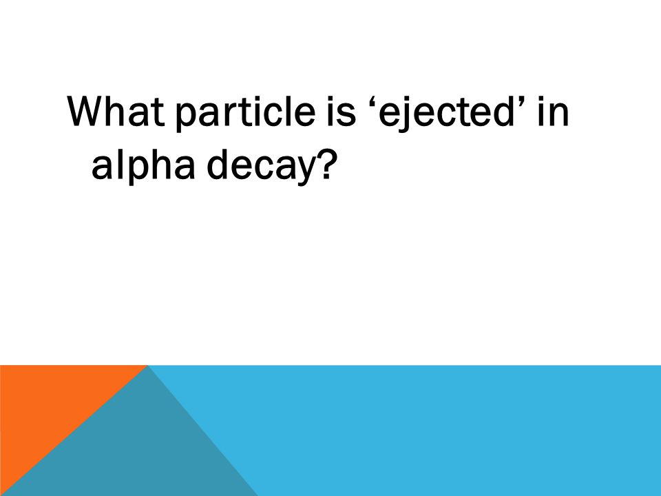 What particle is 'ejected' in alpha decay