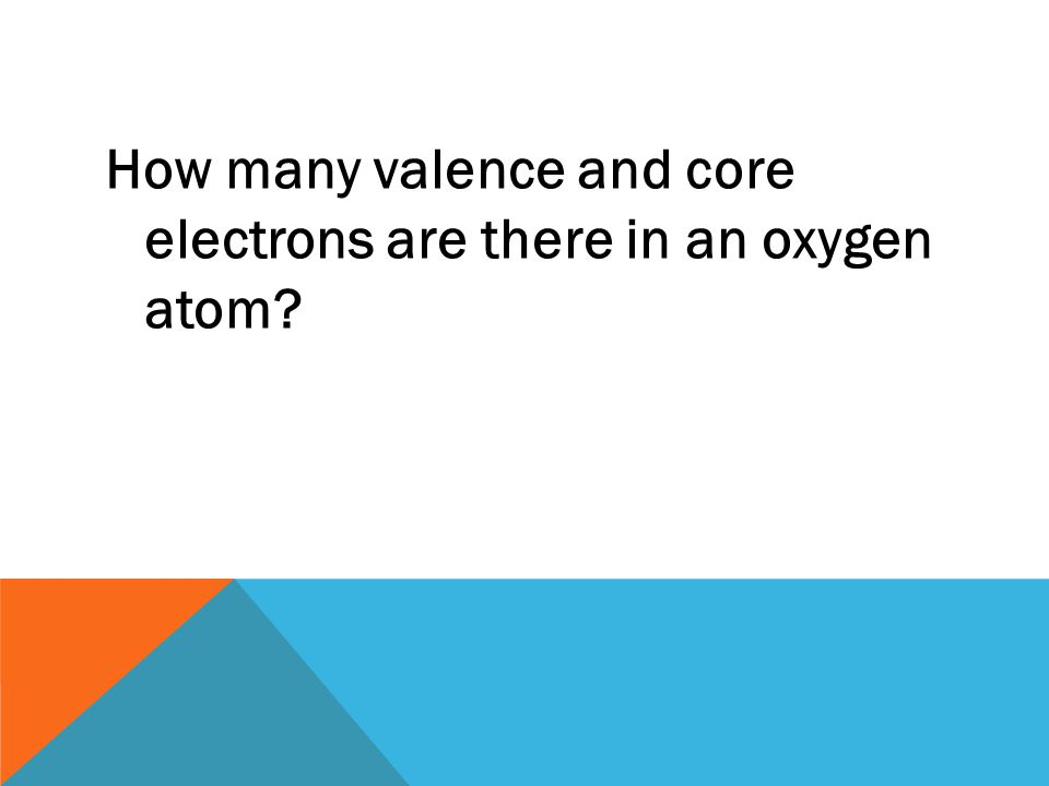 How many valence and core electrons are there in an oxygen atom