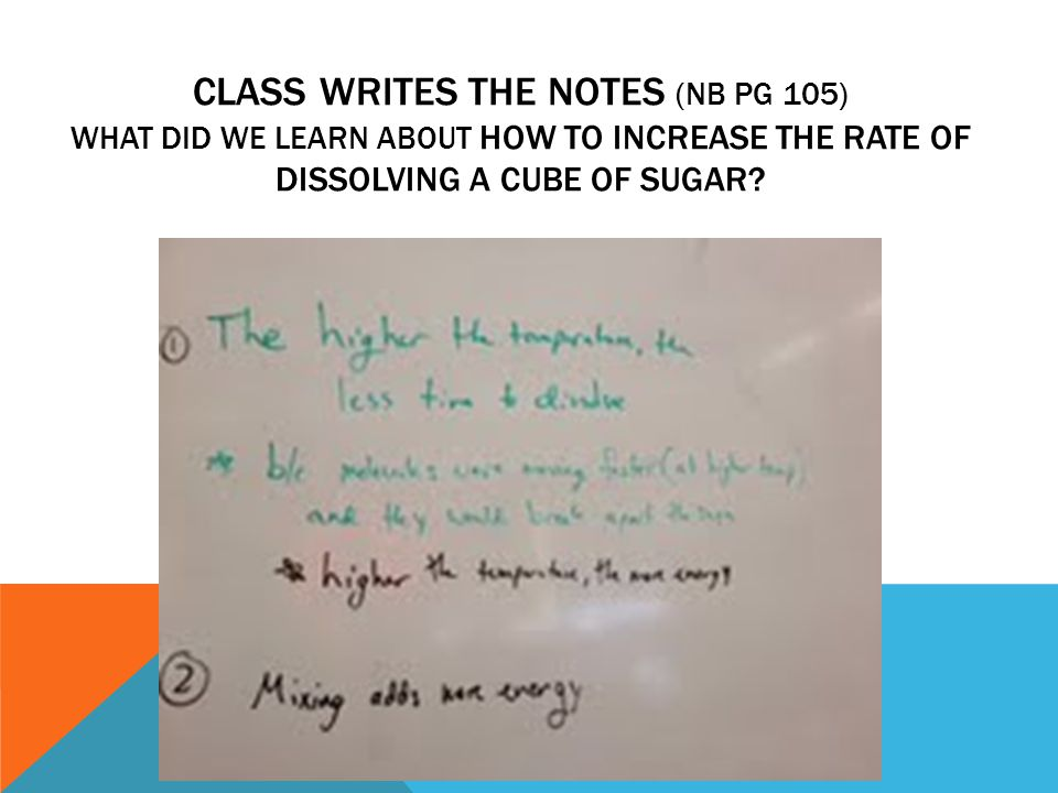 CLASS WRITES THE NOTES (NB PG 105) WHAT DID WE LEARN ABOUT HOW TO INCREASE THE RATE OF DISSOLVING A CUBE OF SUGAR