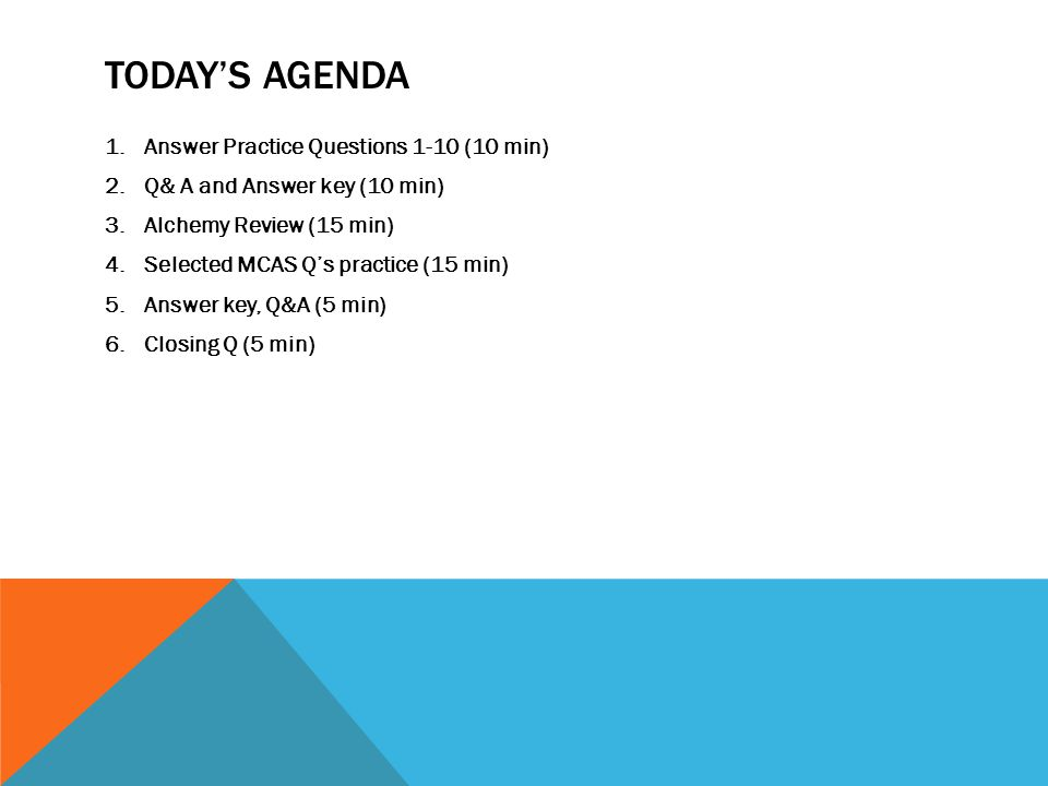 TODAY'S AGENDA 1.Answer Practice Questions 1-10 (10 min) 2.Q& A and Answer key (10 min) 3.Alchemy Review (15 min) 4.Selected MCAS Q's practice (15 min) 5.Answer key, Q&A (5 min) 6.Closing Q (5 min)