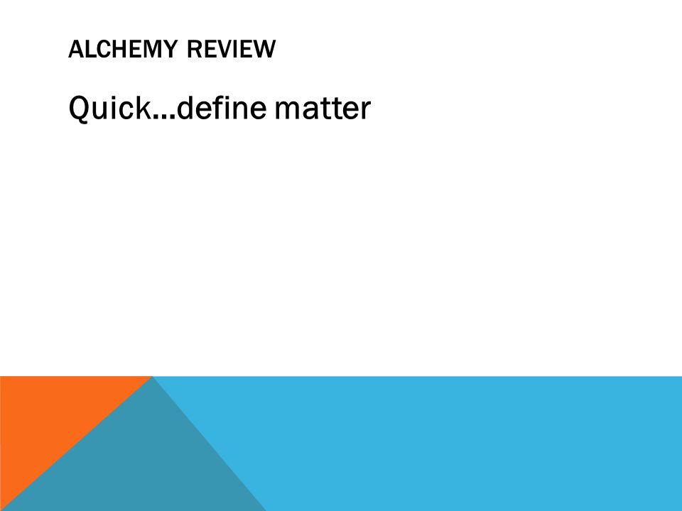 ALCHEMY REVIEW Quick…define matter
