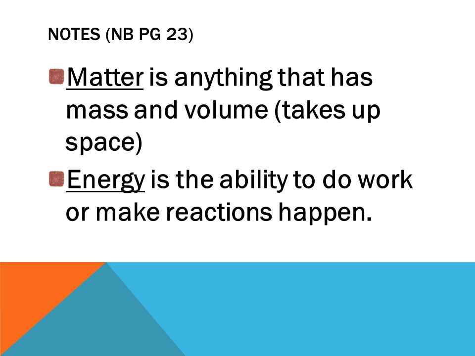 NOTES (NB PG 23) Matter is anything that has mass and volume (takes up space) Energy is the ability to do work or make reactions happen.