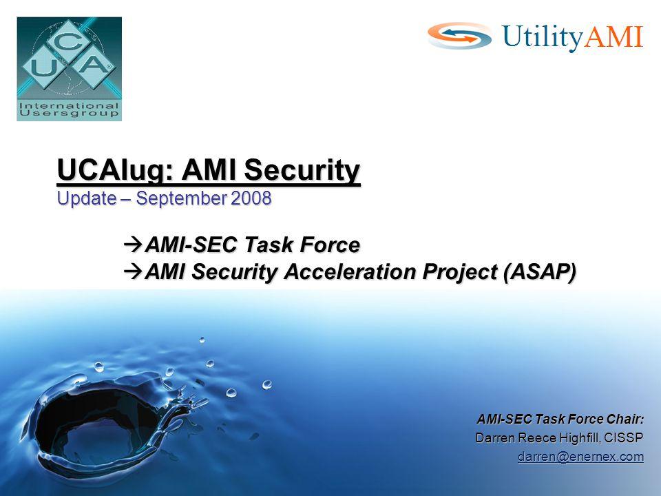 UCAIug: AMI Security Update – September 2008  AMI-SEC Task Force  AMI Security Acceleration Project (ASAP) AMI-SEC Task Force Chair: Darren Reece Highfill, CISSP darren@enernex.com