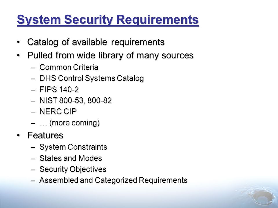 System Security Requirements Catalog of available requirementsCatalog of available requirements Pulled from wide library of many sourcesPulled from wide library of many sources –Common Criteria –DHS Control Systems Catalog –FIPS 140-2 –NIST 800-53, 800-82 –NERC CIP –… (more coming) FeaturesFeatures –System Constraints –States and Modes –Security Objectives –Assembled and Categorized Requirements