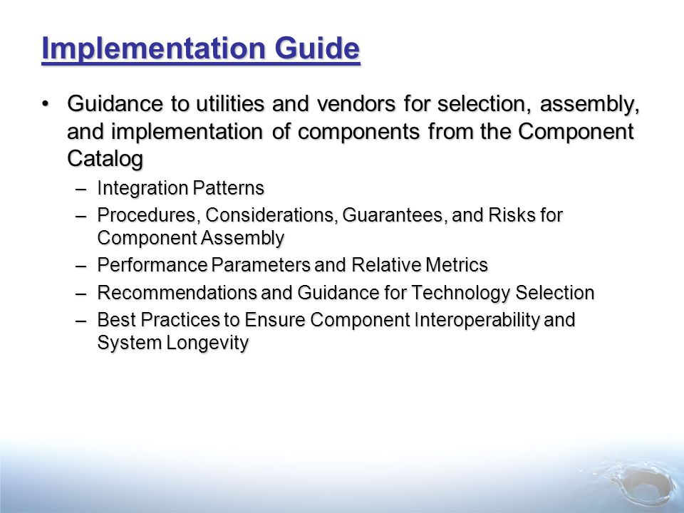 Implementation Guide Guidance to utilities and vendors for selection, assembly, and implementation of components from the Component CatalogGuidance to utilities and vendors for selection, assembly, and implementation of components from the Component Catalog –Integration Patterns –Procedures, Considerations, Guarantees, and Risks for Component Assembly –Performance Parameters and Relative Metrics –Recommendations and Guidance for Technology Selection –Best Practices to Ensure Component Interoperability and System Longevity