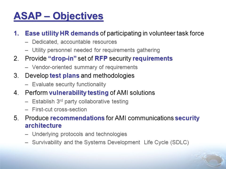 ASAP – Objectives 1.Ease utility HR demands of participating in volunteer task force –Dedicated, accountable resources –Utility personnel needed for requirements gathering 2.Provide drop-in set of RFP security requirements –Vendor-oriented summary of requirements 3.Develop test plans and methodologies –Evaluate security functionality 4.Perform vulnerability testing of AMI solutions –Establish 3 rd party collaborative testing –First-cut cross-section 5.Produce recommendations for AMI communications security architecture –Underlying protocols and technologies –Survivability and the Systems Development Life Cycle (SDLC)