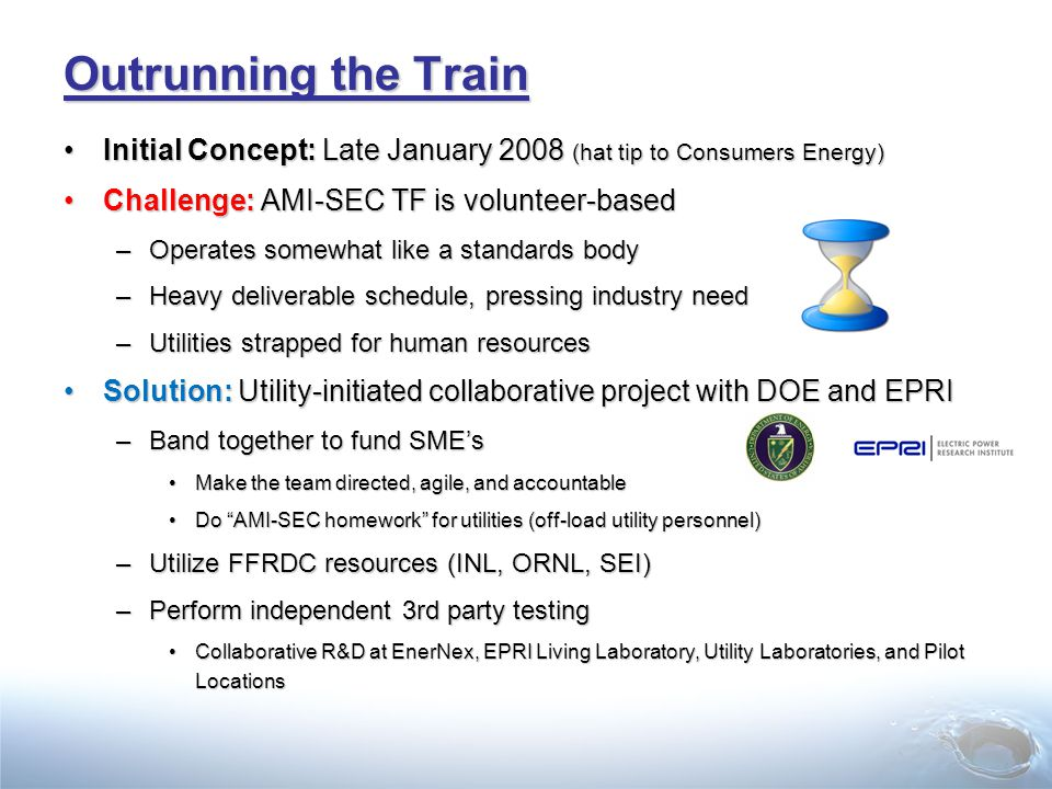 Outrunning the Train Initial Concept: Late January 2008 (hat tip to Consumers Energy)Initial Concept: Late January 2008 (hat tip to Consumers Energy) Challenge: AMI-SEC TF is volunteer-basedChallenge: AMI-SEC TF is volunteer-based –Operates somewhat like a standards body –Heavy deliverable schedule, pressing industry need –Utilities strapped for human resources Solution: Utility-initiated collaborative project with DOE and EPRISolution: Utility-initiated collaborative project with DOE and EPRI –Band together to fund SME's Make the team directed, agile, and accountableMake the team directed, agile, and accountable Do AMI-SEC homework for utilities (off-load utility personnel)Do AMI-SEC homework for utilities (off-load utility personnel) –Utilize FFRDC resources (INL, ORNL, SEI) –Perform independent 3rd party testing Collaborative R&D at EnerNex, EPRI Living Laboratory, Utility Laboratories, and Pilot LocationsCollaborative R&D at EnerNex, EPRI Living Laboratory, Utility Laboratories, and Pilot Locations