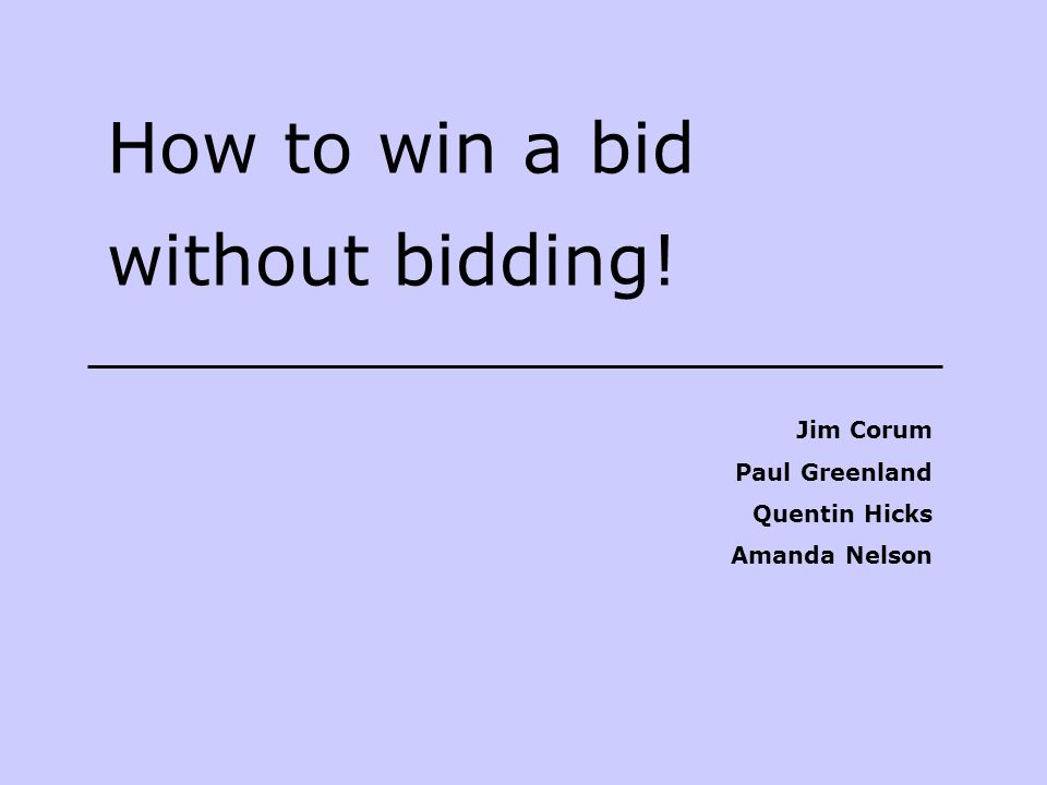 How to win a bid without bidding! Jim Corum Paul Greenland Quentin Hicks Amanda Nelson