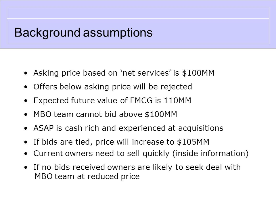 Background assumptions Asking price based on 'net services' is $100MM Offers below asking price will be rejected Expected future value of FMCG is 110MM MBO team cannot bid above $100MM ASAP is cash rich and experienced at acquisitions If bids are tied, price will increase to $105MM Current owners need to sell quickly (inside information) If no bids received owners are likely to seek deal with MBO team at reduced price