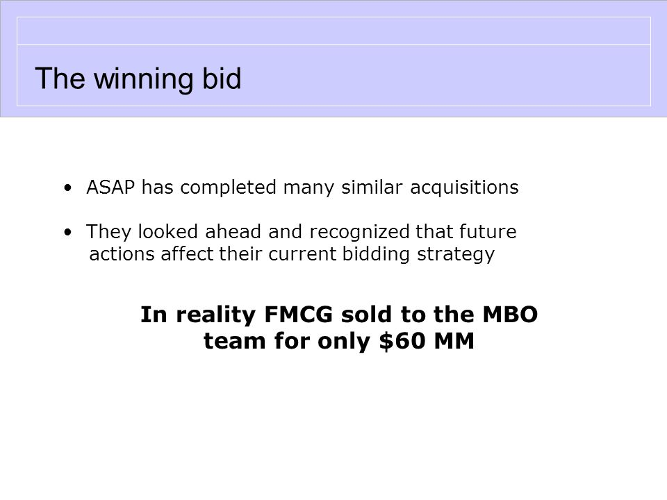 The winning bid ASAP has completed many similar acquisitions They looked ahead and recognized that future actions affect their current bidding strategy In reality FMCG sold to the MBO team for only $60 MM