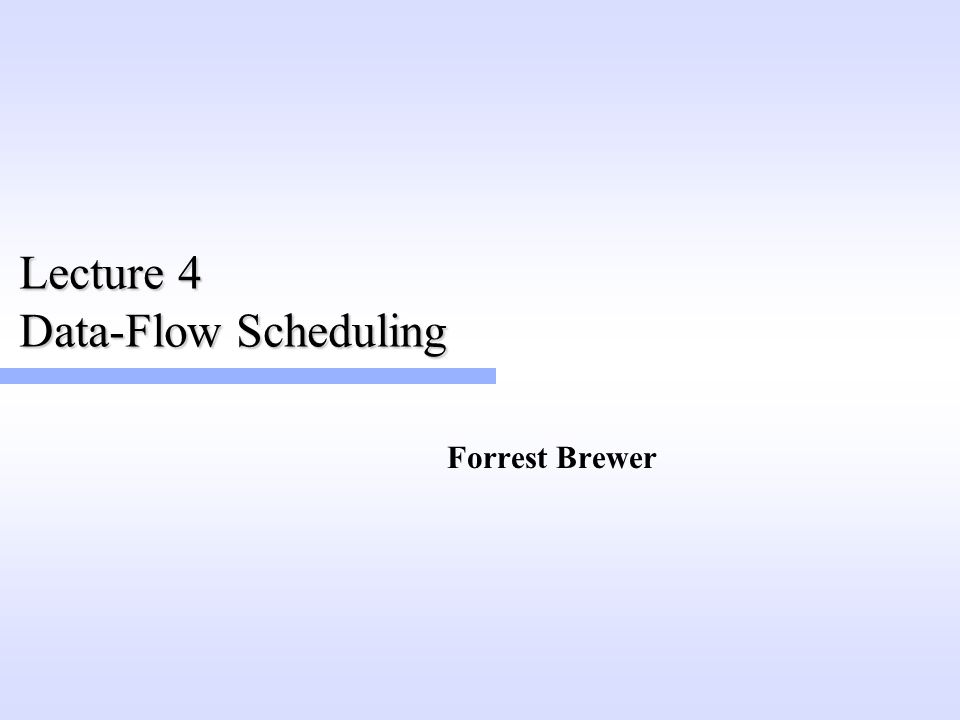 Lecture 4 Data-Flow Scheduling Forrest Brewer