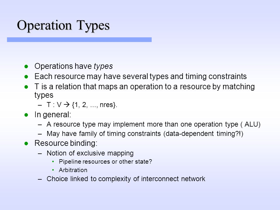 Operation Types Operations have types Each resource may have several types and timing constraints T is a relation that maps an operation to a resource by matching types –T : V  {1, 2,..., nres}.