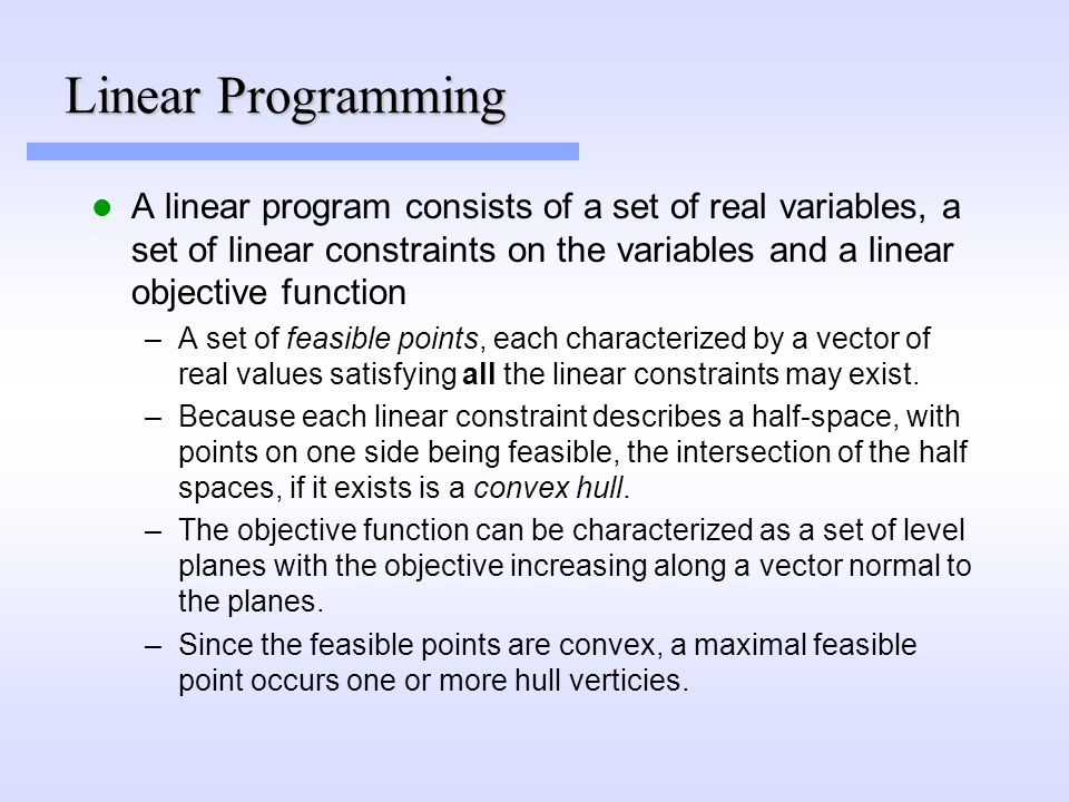 Linear Programming A linear program consists of a set of real variables, a set of linear constraints on the variables and a linear objective function –A set of feasible points, each characterized by a vector of real values satisfying all the linear constraints may exist.
