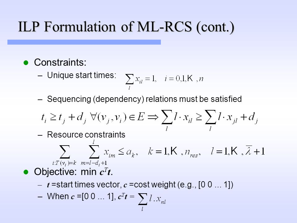 Constraints: –Unique start times: –Sequencing (dependency) relations must be satisfied –Resource constraints Objective: min c T t.