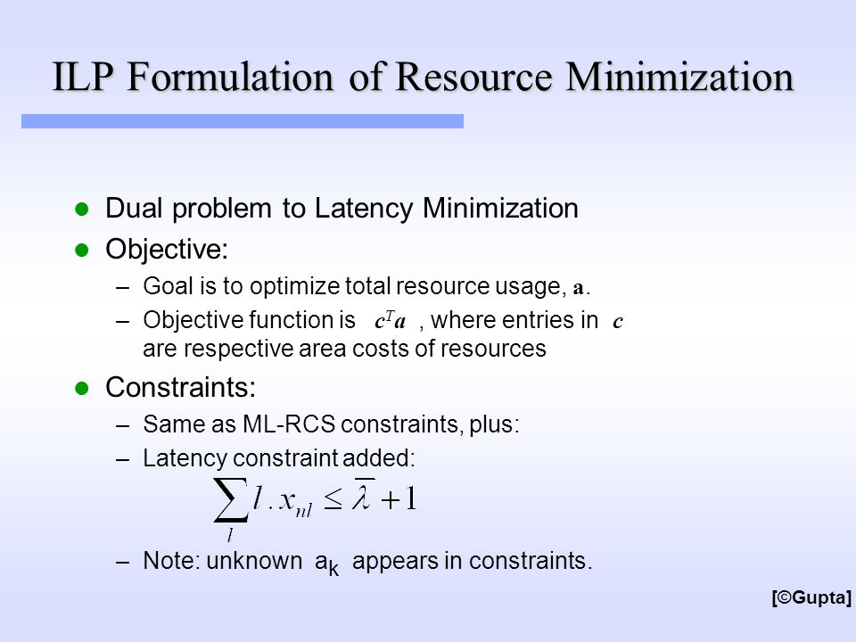 ILP Formulation of Resource Minimization Dual problem to Latency Minimization Objective: –Goal is to optimize total resource usage, a.