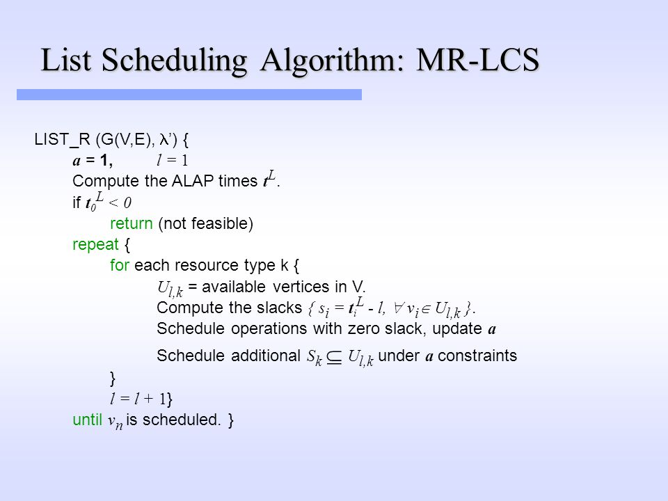 List Scheduling Algorithm: MR-LCS LIST_R (G(V,E), ') { a = 1, l = 1 Compute the ALAP times t L.