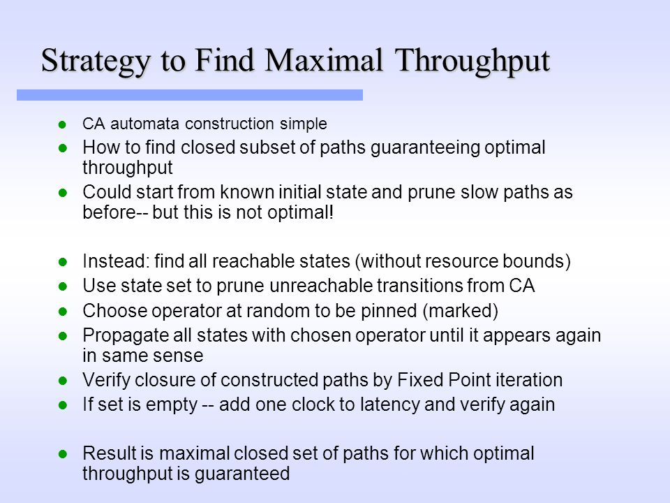 Strategy to Find Maximal Throughput CA automata construction simple How to find closed subset of paths guaranteeing optimal throughput Could start from known initial state and prune slow paths as before-- but this is not optimal.