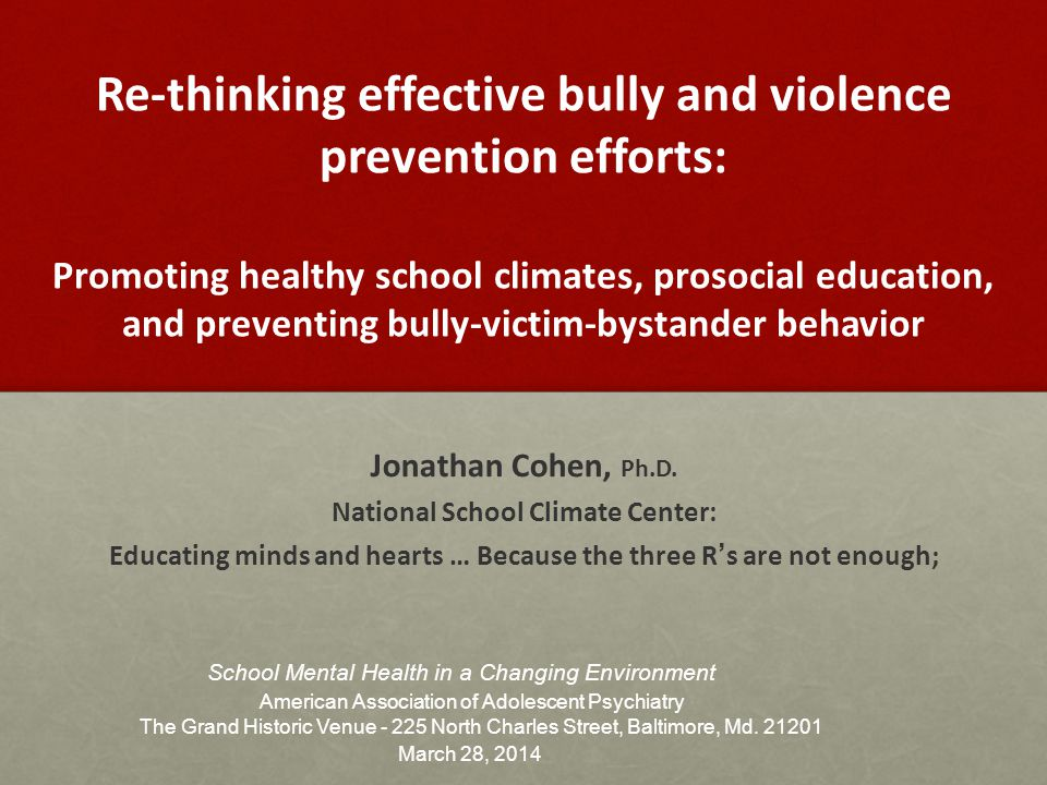 Re-thinking effective bully and violence prevention efforts: Promoting healthy school climates, prosocial education, and preventing bully-victim-bystander behavior Jonathan Cohen, Ph.D.